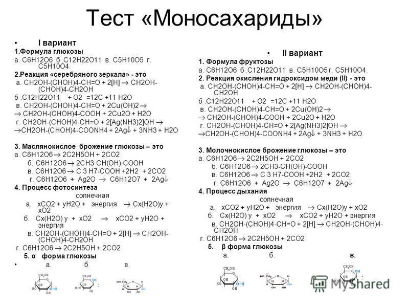 Тест «Моносахариды» I вариант 1. Формула глюкозы а. С6Н12О6 б.С12Н22О11 в. С5Н10О5 г. С5Н10О4. 2. Реакция «серебряного зеркала» - это а. CH2OH-(CHOH)4-CH=O + 2[H] CH2OH- (CHOH)4-CH2OH б.С12Н22О11 + O2 =12C +11 H2O в. CH2OH-(CHOH)4-CH=O + 2Cu(OH)2 CH2
