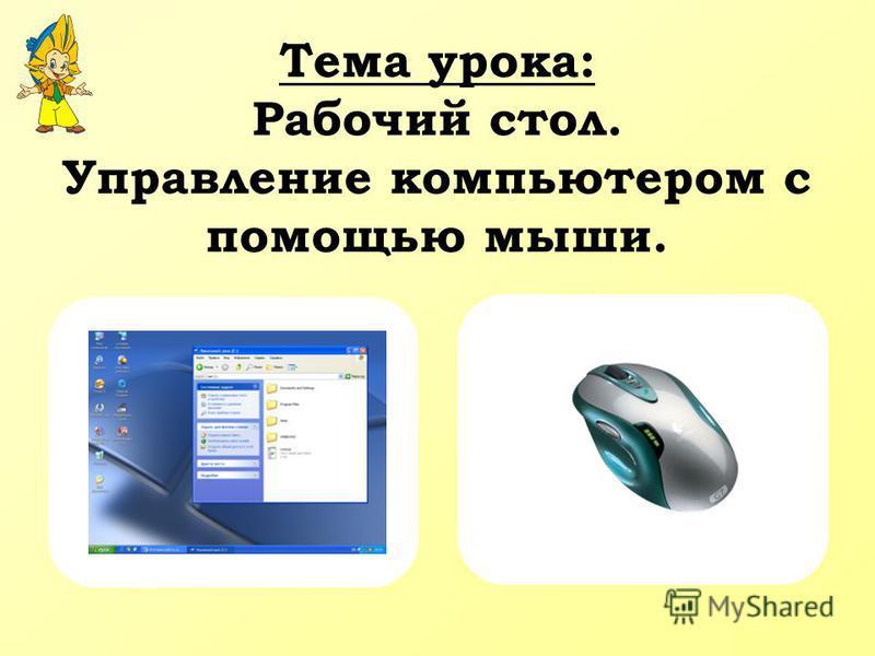 Тема урока: Рабочий стол. Управление компьютером с помощью мыши.