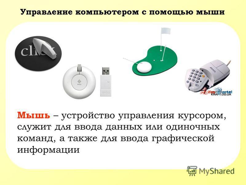 Управление компьютером с помощью мыши Мышь – устройство управления курсором, служит для ввода данных или одиночных команд, а также для ввода графической информации