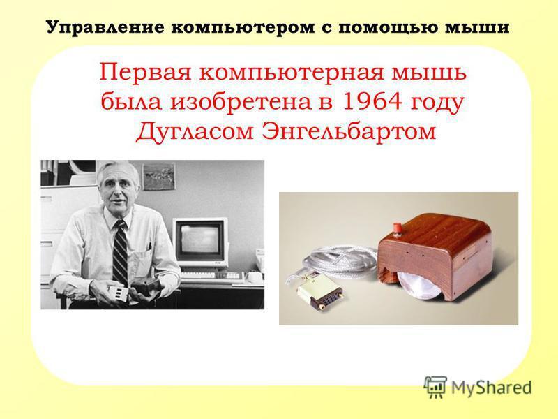 Управление компьютером с помощью мыши Первая компьютерная мышь была изобретена в 1964 году Дугласом Энгельбартом