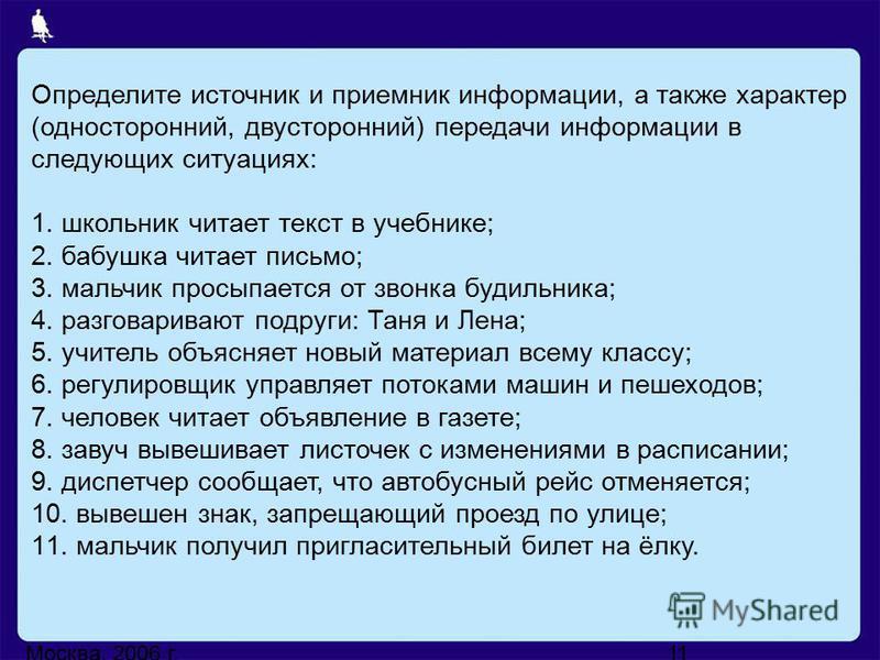 Москва, 2006 г.11 Определите источник и приемник информации, а также характер (односторонний, двусторонний) передачи информации в следующих ситуациях: 1. школьник читает текст в учебнике; 2. бабушка читает письмо; 3. мальчик просыпается от звонка буд