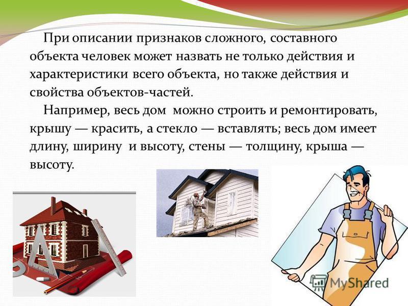 При описании признаков сложного, составного объекта человек может назвать не только действия и характеристики всего объекта, но также действия и свойства объектов-частей. Например, весь дом можно строить и ремонтировать, крышу красить, а стекло встав
