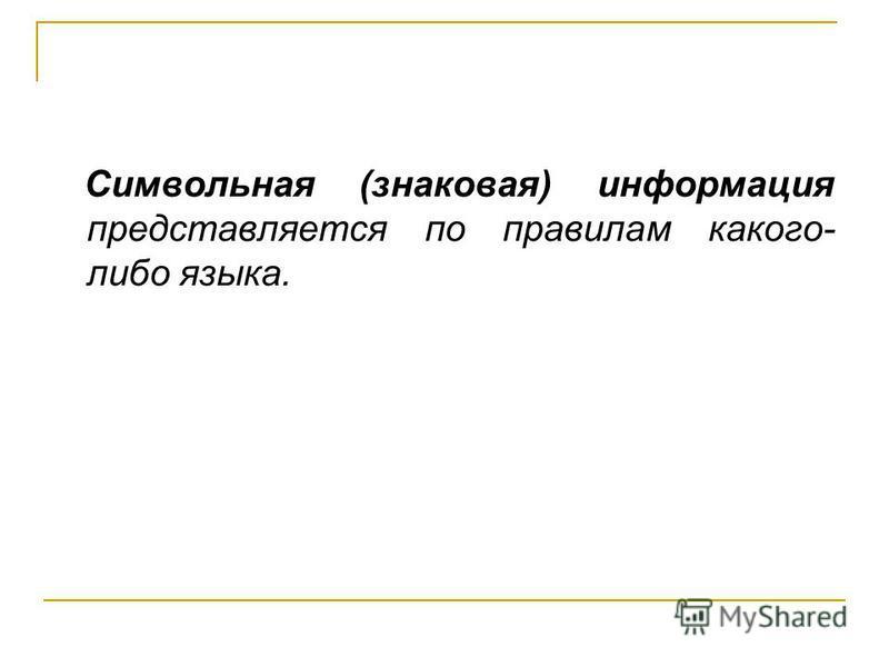 Символьная (знаковая) информация представляется по правилам какого- либо языка.