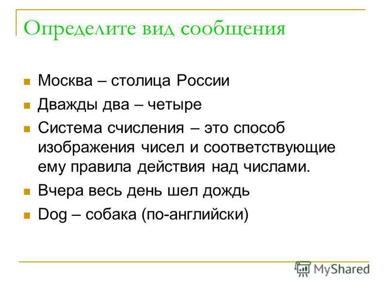 Определите вид сообщения Москва – столица России Дважды два – четыре Система счисления – это способ изображения чисел и соответствующие ему правила действия над числами. Вчера весь день шел дождь Dog – собака (по-английски)