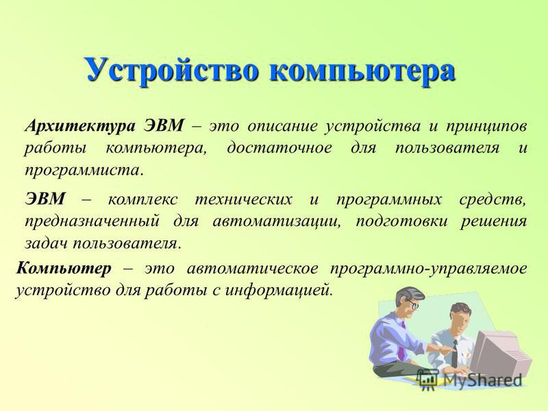 Устройство компьютера Архитектура ЭВМ – это описание устройства и принципов работы компьютера, достаточное для пользователя и программиста. ЭВМ – комплекс технических и программных средств, предназначенный для автоматизации, подготовки решения задач