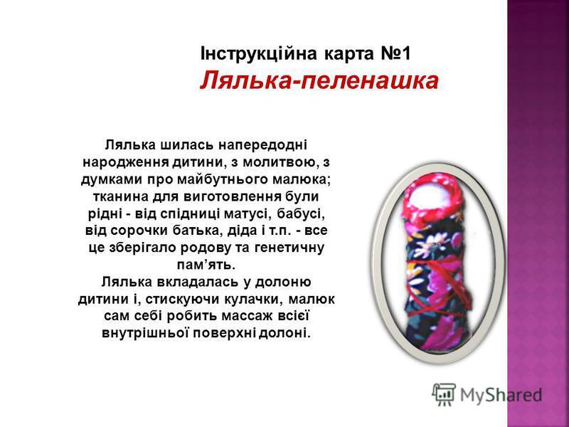 Лялька шилась напередодні народження дитини, з молитвою, з думками про майбутнього малюка; тканина для виготовлення були рідні - від спідниці матусі, бабусі, від сорочки батька, діда і т.п. - все це зберігало родову та генетичну память. Лялька вклада