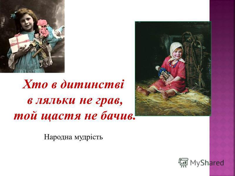 Хто в дитинстві в ляльки не грав, той щастя не бачив. Народна мудрість