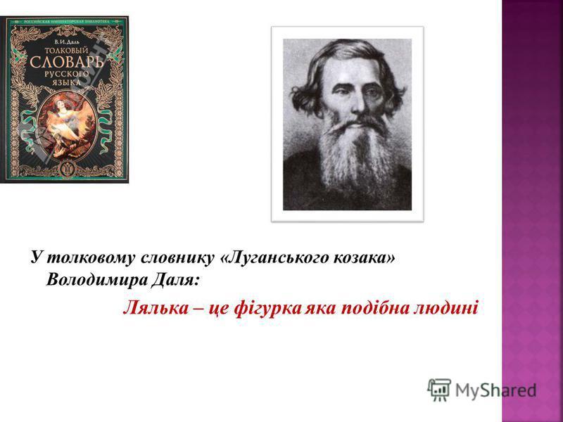 У толковому словнику «Луганського козака» Володимира Даля: Лялька – це фігурка яка подібна людині