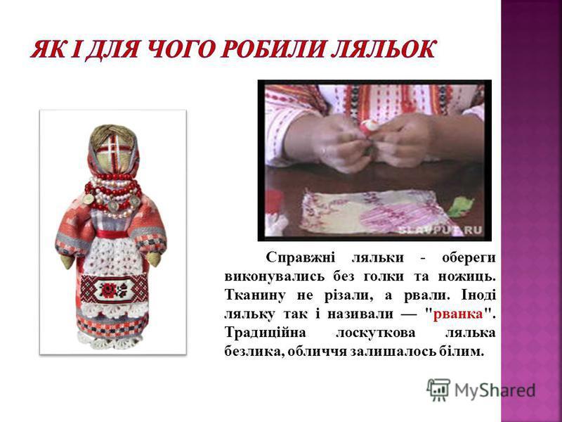 Справжні ляльки - обереги виконувались без голки та ножиць. Тканину не різали, а рвали. Іноді ляльку так і називали рванка. Традиційна лоскуткова лялька безлика, обличчя залишалось білим.