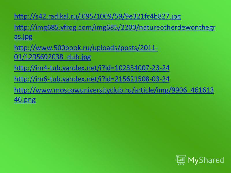 http://s42.radikal.ru/i095/1009/59/9e321fc4b827. jpg http://img685.yfrog.com/img685/2200/natureotherdewonthegr as.jpg http://www.500book.ru/uploads/posts/2011- 01/1295692038_dub.jpg http://im4-tub.yandex.net/i?id=102354007-23-24 http://im6-tub.yandex