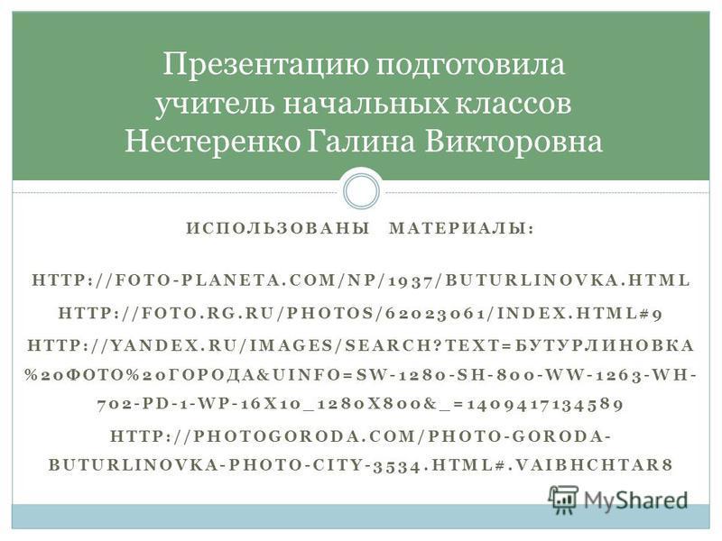 ИСПОЛЬЗОВАНЫ МАТЕРИАЛЫ: HTTP://FOTO-PLANETA.COM/NP/1937/BUTURLINOVKA.HTML HTTP://FOTO.RG.RU/PHOTOS/62023061/INDEX.HTML#9 HTTP://YANDEX.RU/IMAGES/SEARCH?TEXT=БУТУРЛИНОВКА %20ФОТО%20ГОРОДА&UINFO=SW-1280-SH-800-WW-1263-WH- 702-PD-1-WP-16X10_1280X800&_=1