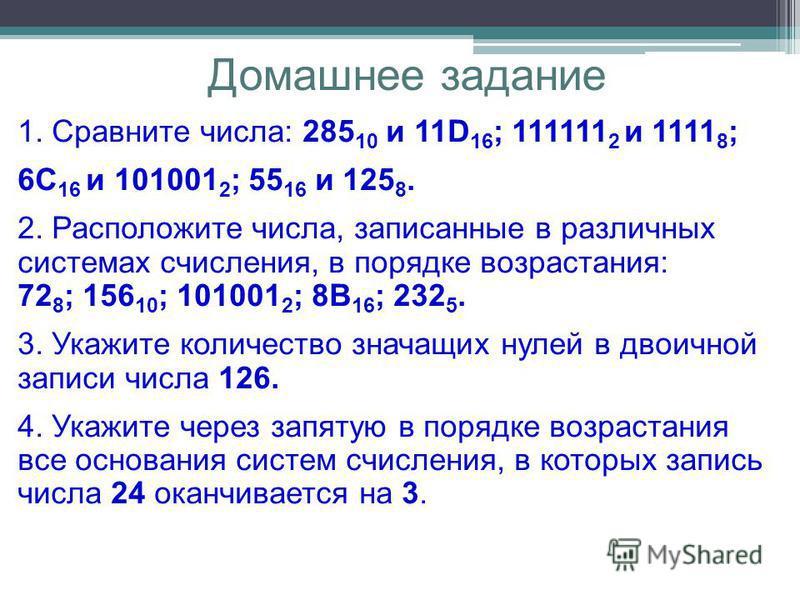 Домашнее задание 1. Сравните числа: 285 10 и 11D 16 ; 111111 2 и 1111 8 ; 6С 16 и 101001 2 ; 55 16 и 125 8. 2. Расположите числа, записанные в различных системах счисления, в порядке возрастания: 72 8 ; 156 10 ; 101001 2 ; 8В 16 ; 232 5. 3. Укажите к