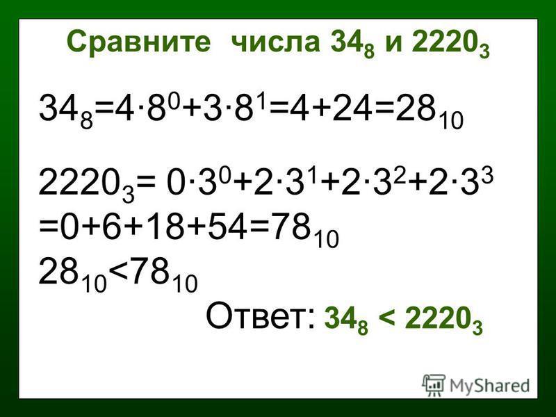 34 8 =4·8 0 +3·8 1 =4+24=28 10 2220 3 = 0·3 0 +2·3 1 +2·3 2 +2·3 3 =0+6+18+54=78 10 28 10 <78 10 Ответ: 34 8 < 2220 3 Сравните числа 34 8 и 2220 3