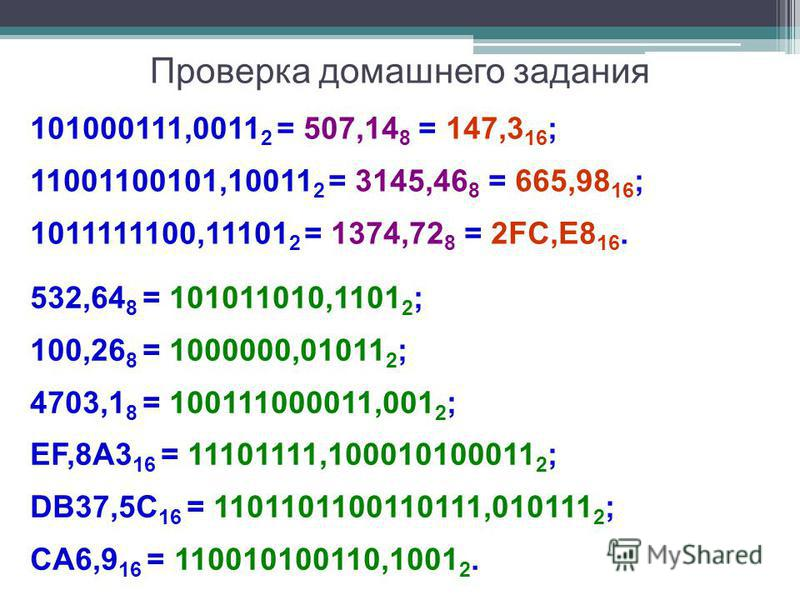 Проверка домашнего задания 101000111,0011 2 = 507,14 8 = 147,3 16 ; 11001100101,10011 2 = 3145,46 8 = 665,98 16 ; 1011111100,11101 2 = 1374,72 8 = 2FC,E8 16. 532,64 8 = 101011010,1101 2 ; 100,26 8 = 1000000,01011 2 ; 4703,1 8 = 100111000011,001 2 ; E