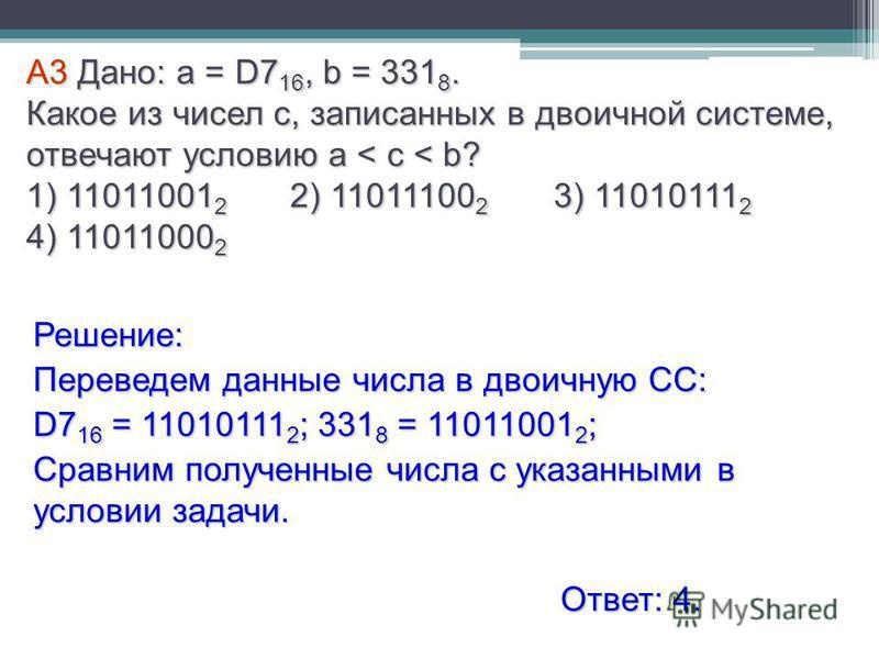 А3 Дано: a = D7 16, b = 331 8. Какое из чисел с, записанных в двоичной системе, отвечают условию a < c < b? 1) 11011001 2 2) 11011100 2 3) 11010111 2 4) 11011000 2 Решение: Переведем данные числа в двоичную СС: D7 16 = 11010111 2 ; 331 8 = 11011001 2
