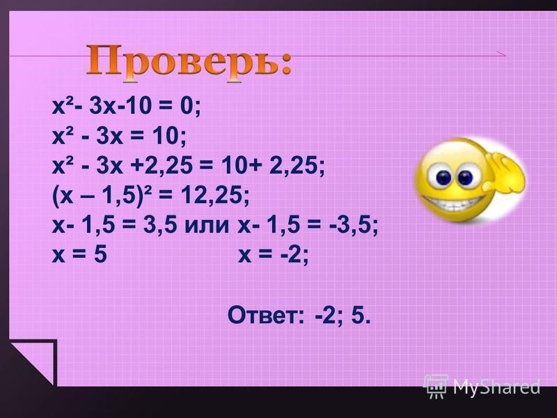 х²- 3 х-10 = 0; х² - 3 х = 10; х² - 3 х +2,25 = 10+ 2,25; (х – 1,5)² = 12,25; х- 1,5 = 3,5 или х- 1,5 = -3,5; х = 5 х = -2; Ответ: -2; 5.