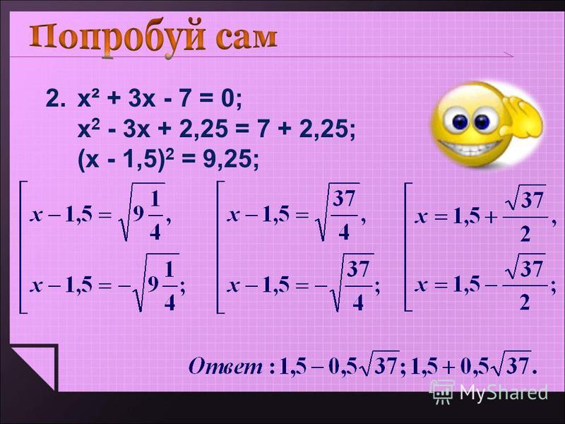 2.х² + 3 х - 7 = 0; х 2 - 3 х + 2,25 = 7 + 2,25; (х - 1,5) 2 = 9,25;