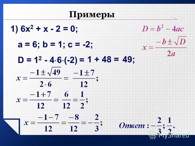 Примеры 1) 6 х 2 + х - 2 = 0; a = 6; b = 1; c = -2; D = 1 2 - 4 6 (-2) = 1 + 48 =49;