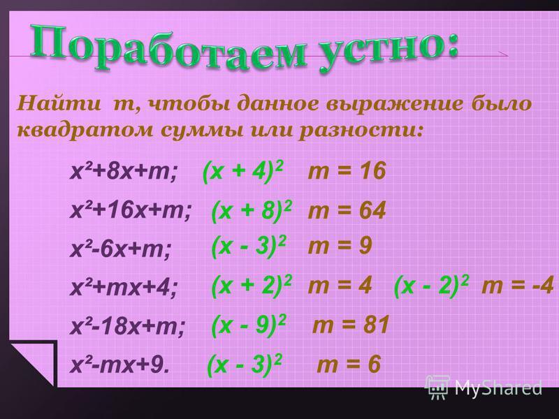 Найти т, чтобы данное выражение было квадратом суммы или разности: x²+8 х+т; х²+16 х+т; х²-6 х+т; х²+тх+4; х²-18 х+т; х²-тх+9. т = 16 т = 64 т = 9 т = 4 т = 81 т = 6 (х + 4) 2 (х + 8) 2 (х - 3) 2 (х + 2) 2 т = -4(х - 2) 2 (х - 9) 2 (х - 3) 2