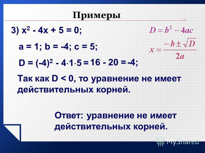 Примеры 3) х 2 - 4 х + 5 = 0; a = 1; b = -4; c = 5; D = (-4) 2 - 4 1 5 = 16 - 20 =-4; Так как D < 0, то уравнение не имеет действительных корней. Ответ: уравнение не имеет действительных корней.