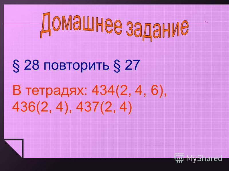 § 28 повторить § 27 В тетрадях: 434(2, 4, 6), 436(2, 4), 437(2, 4)