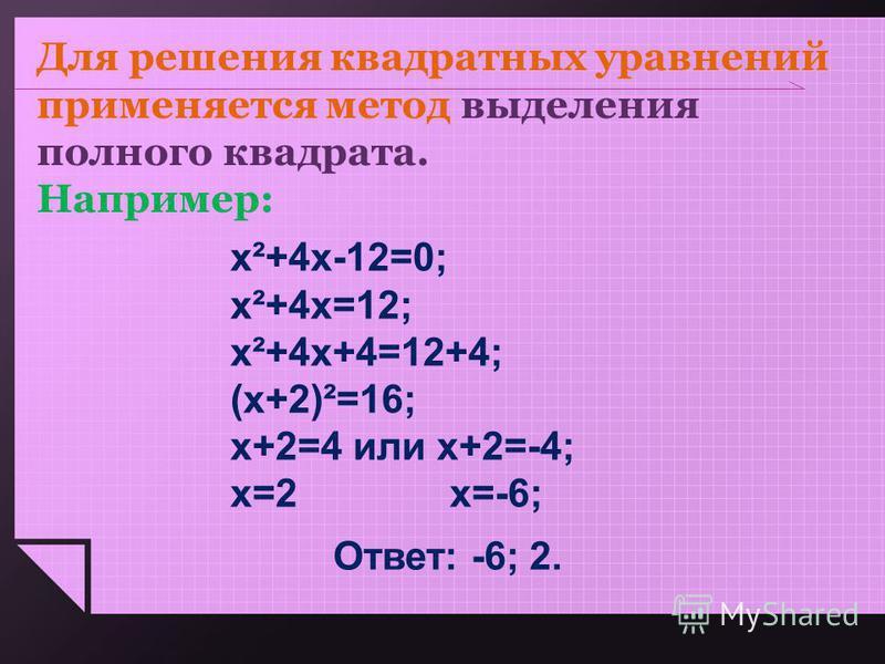 Для решения квадратных уравнений применяется метод выделения полного квадрата. Например: х²+4 х-12=0; х²+4 х=12; х²+4 х+4=12+4; (х+2)²=16; х+2=4 или х+2=-4; х=2 х=-6; Ответ: -6; 2.