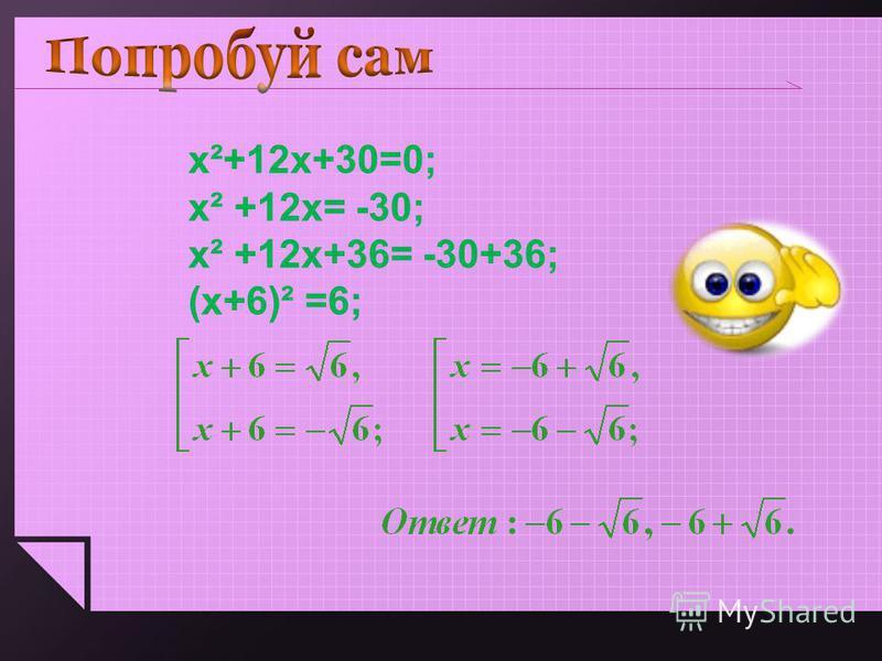 х²+12 х+30=0; х² +12 х= -30; х² +12 х+36= -30+36; (х+6)² =6;