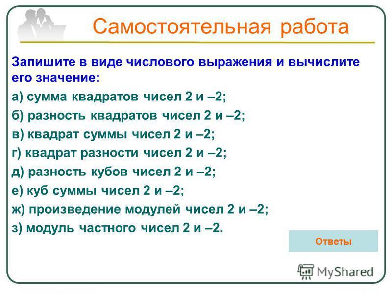 Самостоятельная работа Запишите в виде числового выражения и вычислите его значение: а) сумма квадратов чисел 2 и –2; б) разность квадратов чисел 2 и –2; в) квадрат суммы чисел 2 и –2; г) квадрат разности чисел 2 и –2; д) разность кубов чисел 2 и –2;