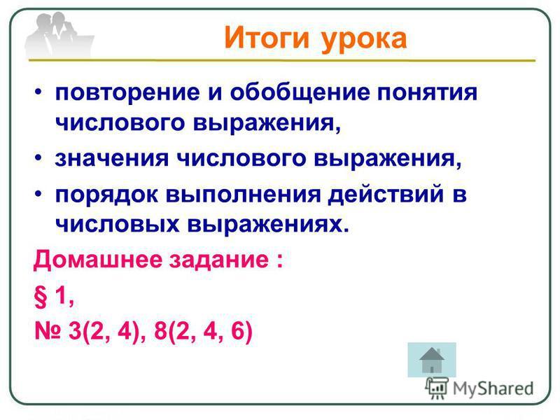 Итоги урока повторение и обобщение понятия числового выражения, значения числового выражения, порядок выполнения действий в числовых выражениях. Домашнее задание : § 1, 3(2, 4), 8(2, 4, 6)