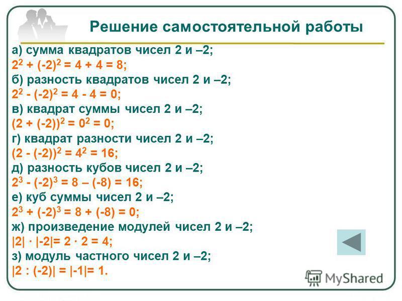 Решение самостоятельной работы а) сумма квадратов чисел 2 и –2; 2 2 + (-2) 2 = 4 + 4 = 8; б) разность квадратов чисел 2 и –2; 2 2 - (-2) 2 = 4 - 4 = 0; в) квадрат суммы чисел 2 и –2; (2 + (-2)) 2 = 0 2 = 0; г) квадрат разности чисел 2 и –2; (2 - (-2)