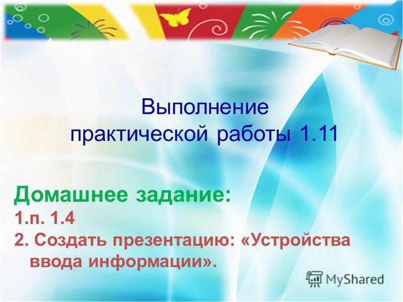 Выполнение практической работы 1.11 Домашнее задание: 1.п. 1.4 2. Создать презентацию: «Устройства ввода информации».