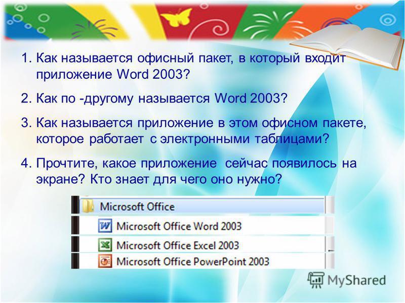 1. Как называется офисный пакет, в который входит приложение Word 2003? 2. Как по -другому называется Word 2003? 3. Как называется приложение в этом офисном пакете, которое работает с электронными таблицами? 4.Прочтите, какое приложение сейчас появил