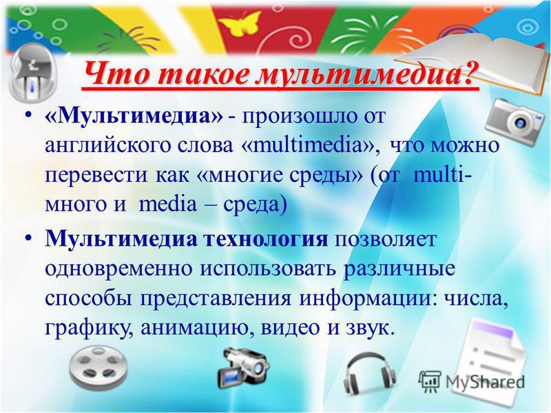 Что такое мультимедиа? «Мультимедиа» - произошло от английского слова «multimedia», что можно перевести как «многие среды» (от multi- много и media – среда) Мультимедиа технология позволяет одновременно использовать различные способы представления ин
