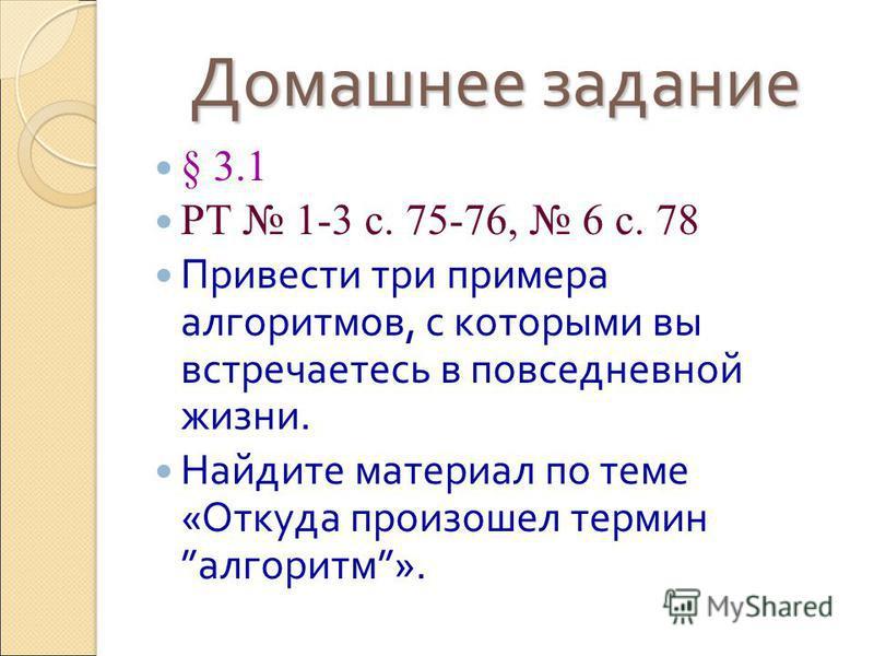 Домашнее задание § 3.1 РТ 1-3 с. 75-76, 6 с. 78 Привести три примера алгоритмов, с которыми вы встречаетесь в повседневной жизни. Найдите материал по теме «Откуда произошел термин алгоритм».