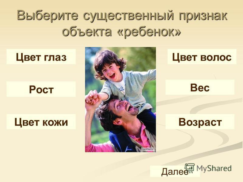 Выберите существенный признак объекта «ребенок» Цвет глаз Цвет волос Рост Вес Цвет кожи Возраст Далее