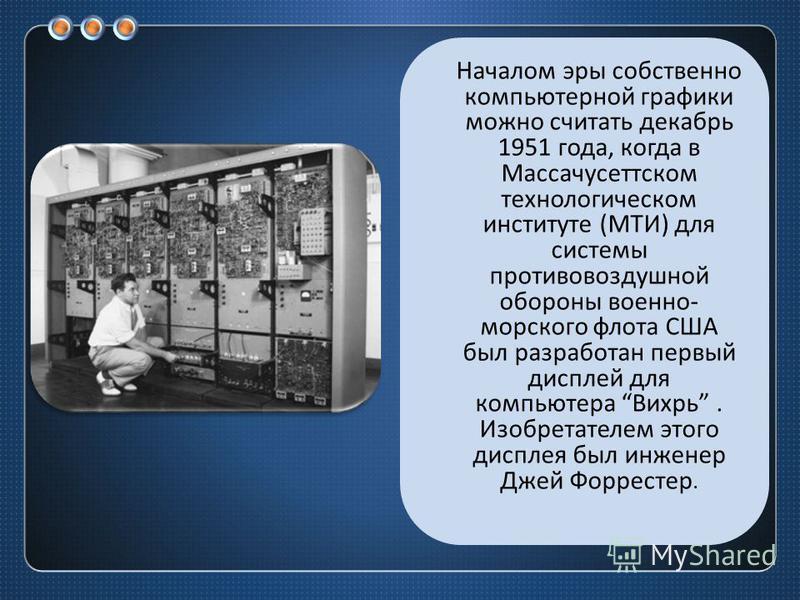 Началом эры собственно компьютерной графики можно считать декабрь 1951 года, когда в Массачусеттском технологическом институте ( МТИ ) для системы противовоздушной обороны военно - морского флота США был разработан первый дисплей для компьютера Вихрь