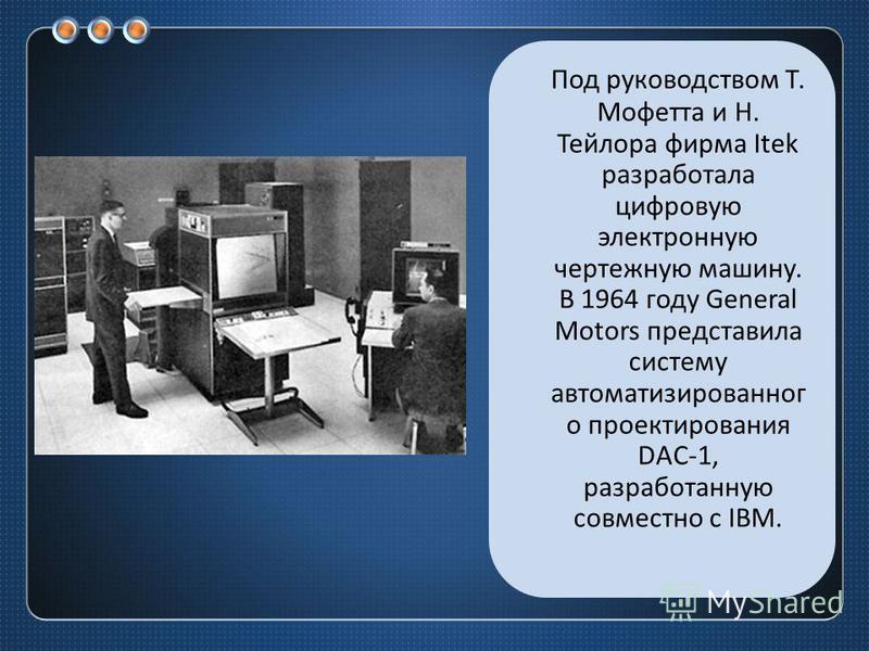 Под руководством Т. Мофетта и Н. Тейлора фирма Itek разработала цифровую электронную чертежную машину. В 1964 году General Motors представила систему автоматизированного проектирования DAC-1, разработанную совместно с IBM.