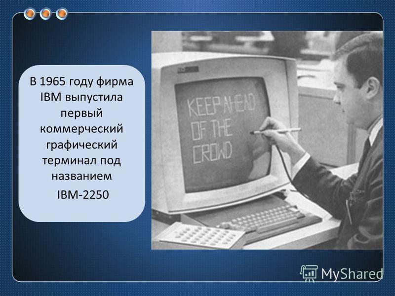 В 1965 году фирма IBM выпустила первый коммерческий графический терминал под названием IBM-2250