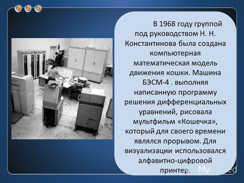 В 1968 году группой под руководством Н. Н. Константинова была создана компьютерная математическая модель движения кошки. Машина БЭСМ -4. выполняя написанную программу решения дифференциальных уравнений, рисовала мультфильм « Кошечка », который для св