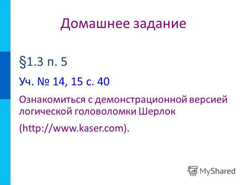 §1.3 п. 5 Уч. 14, 15 с. 40 Ознакомиться с демонстрационной версией логической головоломки Шерлок (http://www.kaser.com). Домашнее задание