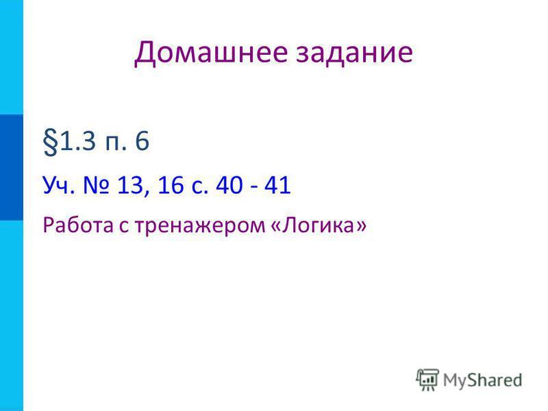 §1.3 п. 6 Уч. 13, 16 с. 40 - 41 Работа с тренажером «Логика» Домашнее задание