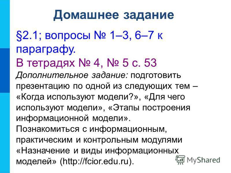 Домашнее задание §2.1; вопросы 1–3, 6–7 к параграфу. В тетрадях 4, 5 с. 53 Дополнительное задание: подготовить презентацию по одной из следующих тем – «Когда используют модели?», «Для чего используют модели», «Этапы построения информационной модели».
