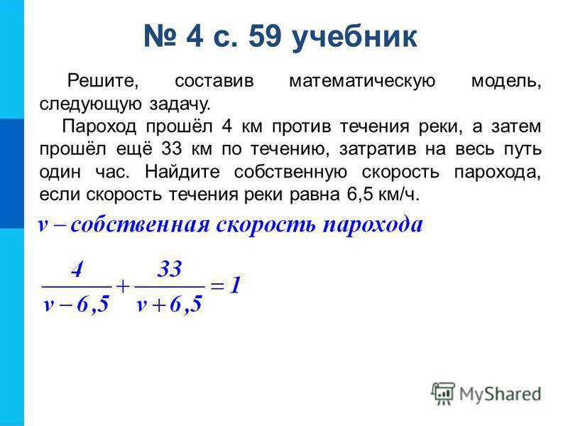 4 с. 59 учебник Решите, составив математическую модель, следующую задачу. Пароход прошёл 4 км против течения реки, а затем прошёл ещё 33 км по течению, затратив на весь путь один час. Найдите собственную скорость парохода, если скорость течения реки