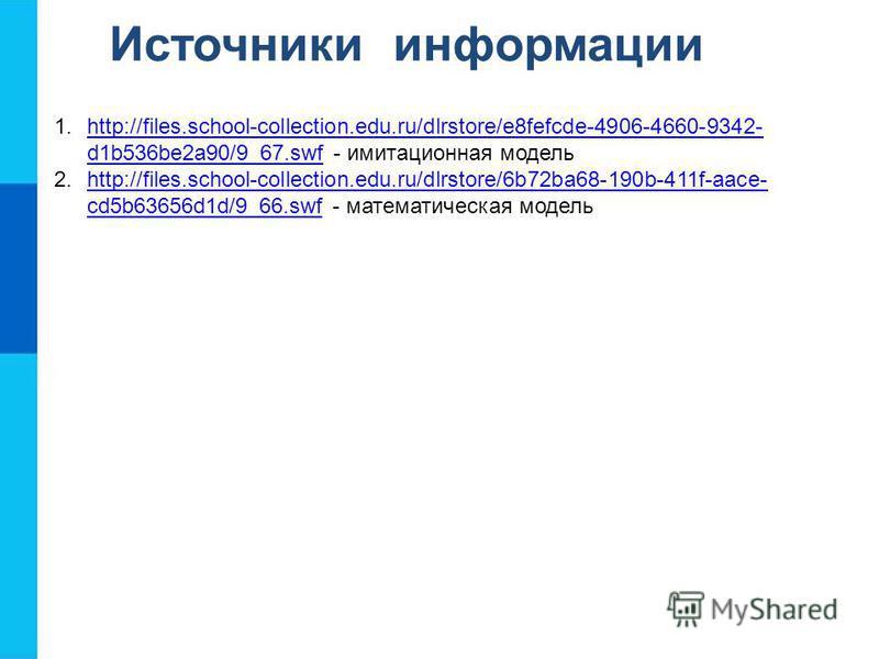 Источники информации 1.http://files.school-collection.edu.ru/dlrstore/e8fefcde-4906-4660-9342- d1b536be2a90/9_67. swf - имитационная модельhttp://files.school-collection.edu.ru/dlrstore/e8fefcde-4906-4660-9342- d1b536be2a90/9_67. swf 2.http://files.s
