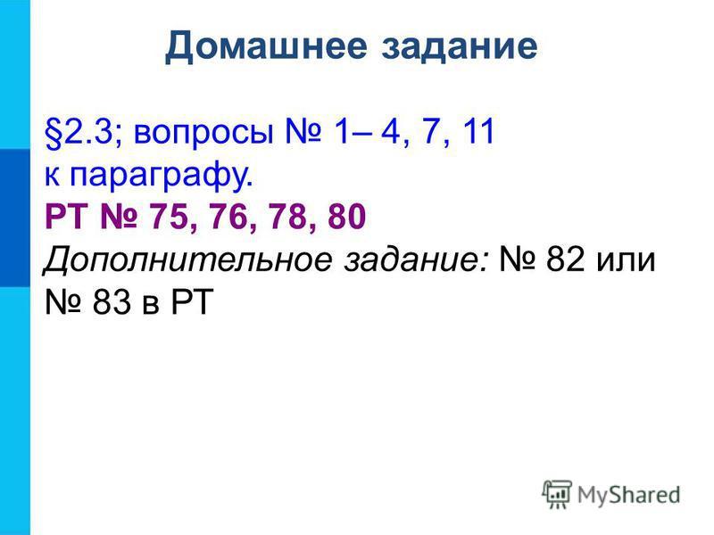 Домашнее задание §2.3; вопросы 1– 4, 7, 11 к параграфу. РТ 75, 76, 78, 80 Дополнительное задание: 82 или 83 в РТ