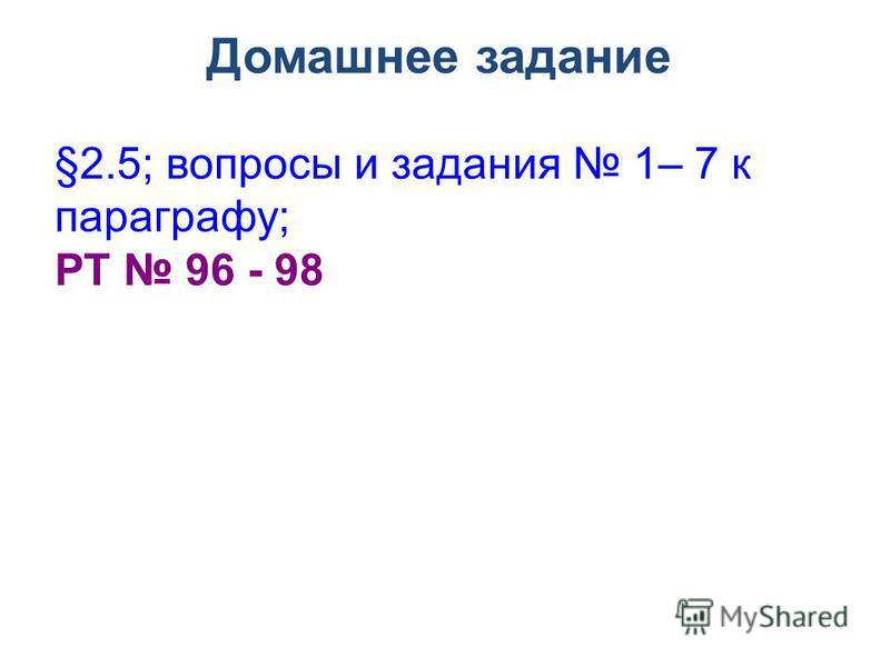 Домашнее задание §2.5; вопросы и задания 1– 7 к параграфу; РТ 96 - 98