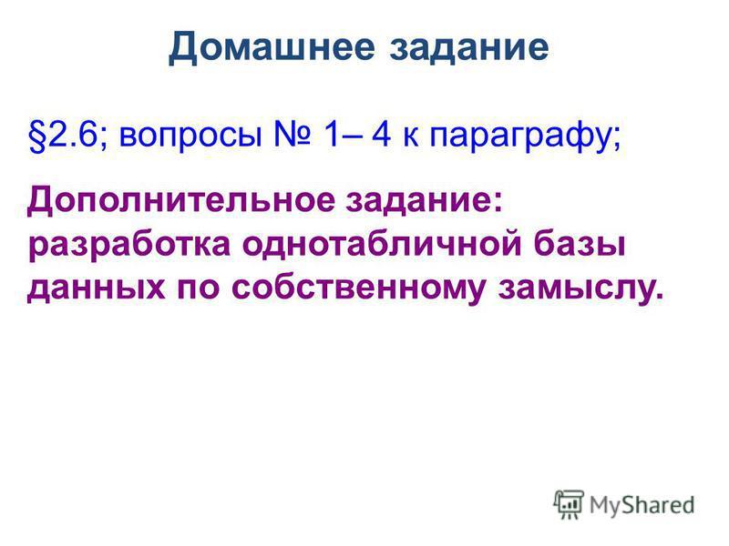 Домашнее задание §2.6; вопросы 1– 4 к параграфу; Дополнительное задание: разработка однотабличной базы данных по собственному замыслу.