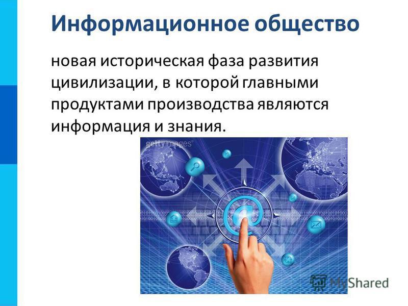 новая историческая фаза развития цивилизации, в которой главными продуктами производства являются информация и знания. Информационное общество