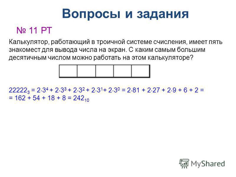 Вопросы и задания 11 РТ Калькулятор, работающий в троичной системе счисления, имеет пять знакомест для вывода числа на экран. С каким самым большим десятичным числом можно работать на этом калькуляторе? 22222 3 = 2 3 4 + 2 3 3 + 2 3 2 + 2 3 1 + 2 3 0