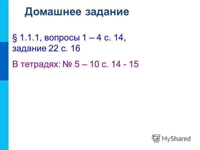Домашнее задание § 1.1.1, вопросы 1 – 4 с. 14, задание 22 с. 16 В тетрадях: 5 – 10 с. 14 - 15